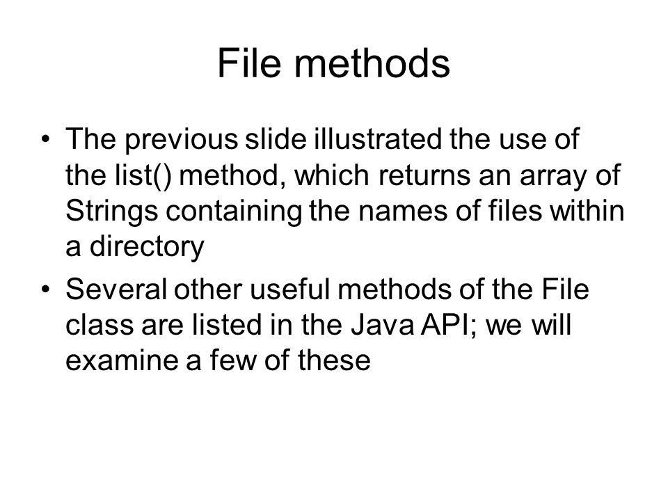 File methods The previous slide illustrated the use of the list() method, which returns an array of Strings containing the names of files within a directory Several other useful methods of the File class are listed in the Java API; we will examine a few of these