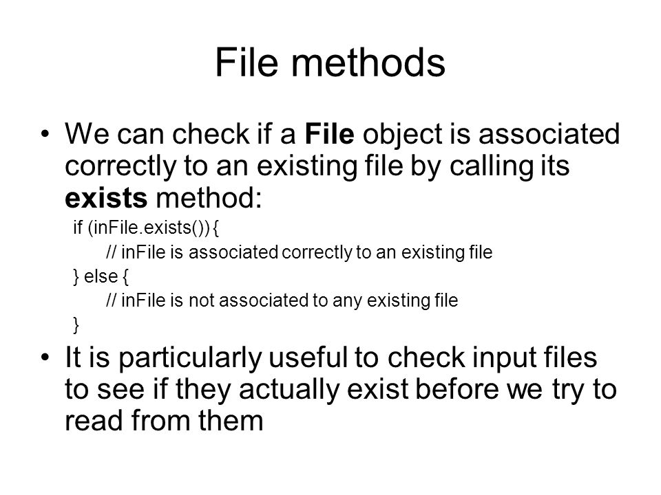 File methods We can check if a File object is associated correctly to an existing file by calling its exists method: if (inFile.exists()) { // inFile is associated correctly to an existing file } else { // inFile is not associated to any existing file } It is particularly useful to check input files to see if they actually exist before we try to read from them