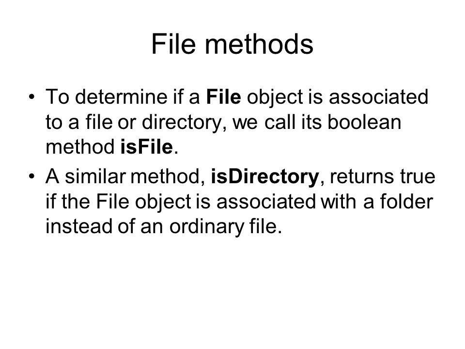 File methods To determine if a File object is associated to a file or directory, we call its boolean method isFile.