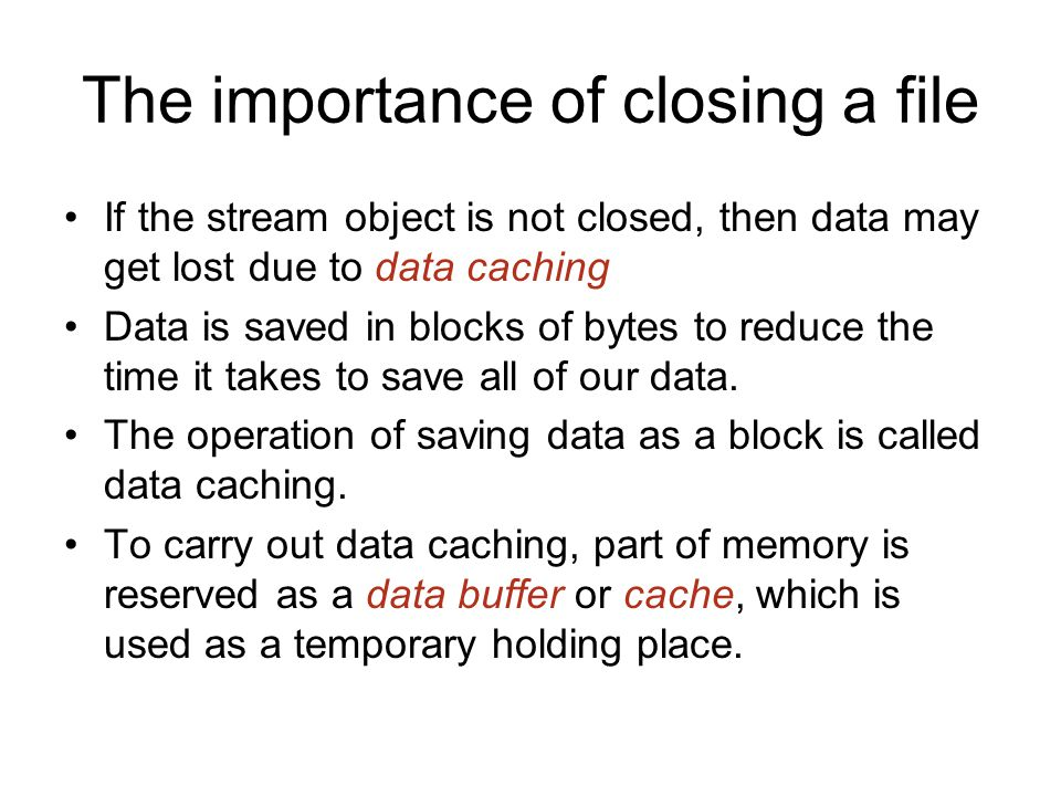 The importance of closing a file If the stream object is not closed, then data may get lost due to data caching Data is saved in blocks of bytes to reduce the time it takes to save all of our data.