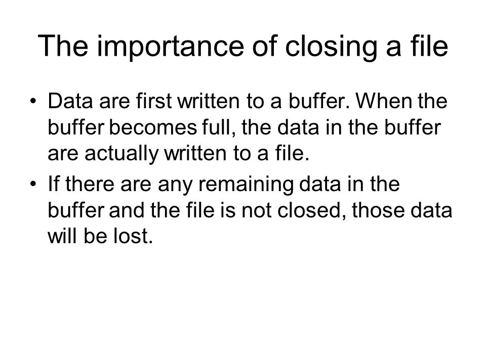 The importance of closing a file Data are first written to a buffer.