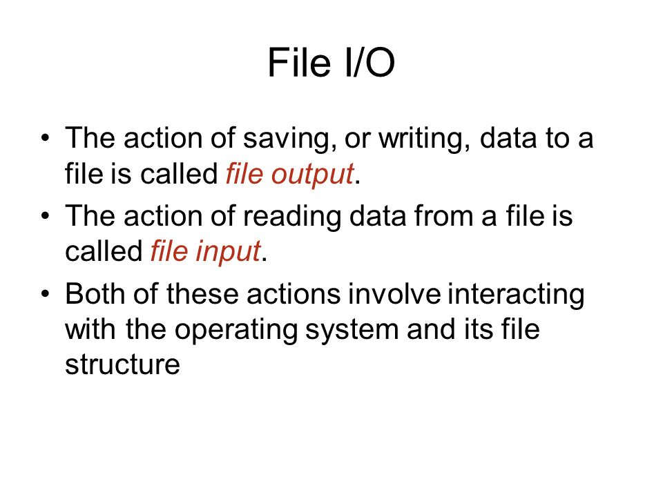 File I/O The action of saving, or writing, data to a file is called file output.
