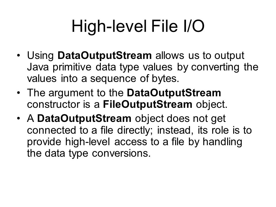 High-level File I/O Using DataOutputStream allows us to output Java primitive data type values by converting the values into a sequence of bytes.