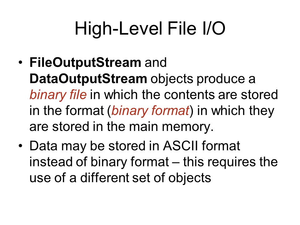 High-Level File I/O FileOutputStream and DataOutputStream objects produce a binary file in which the contents are stored in the format (binary format) in which they are stored in the main memory.