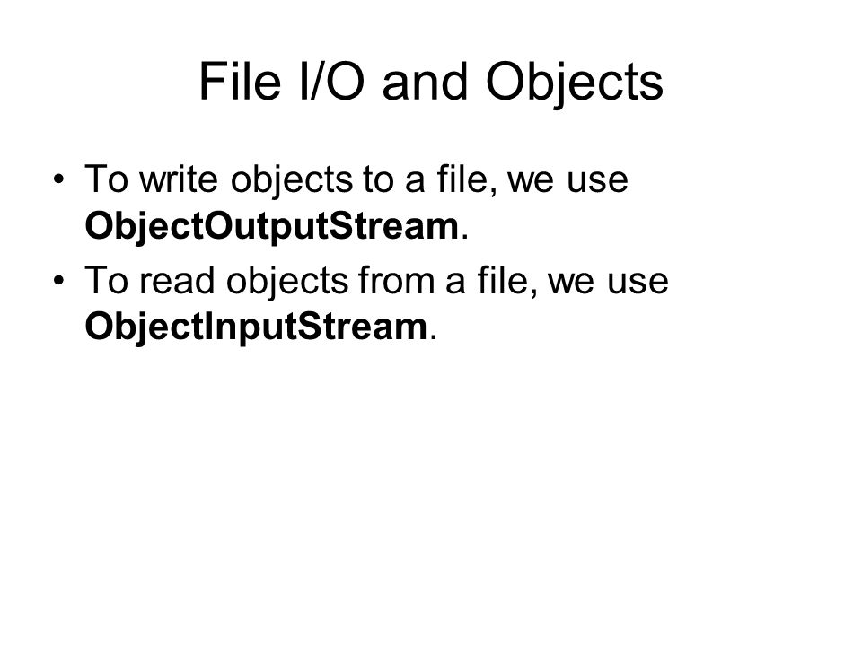 File I/O and Objects To write objects to a file, we use ObjectOutputStream.