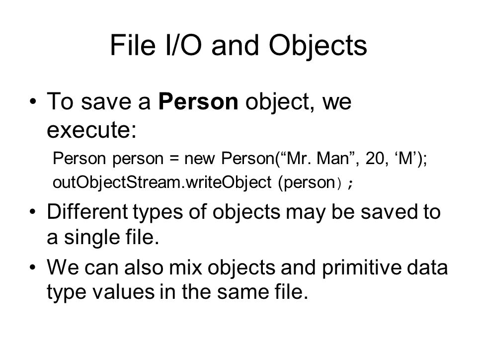 File I/O and Objects To save a Person object, we execute: Person person = new Person( Mr.