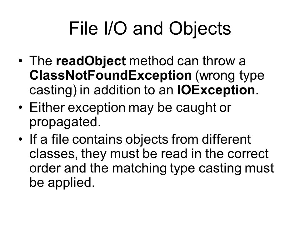 File I/O and Objects The readObject method can throw a ClassNotFoundException (wrong type casting) in addition to an IOException.