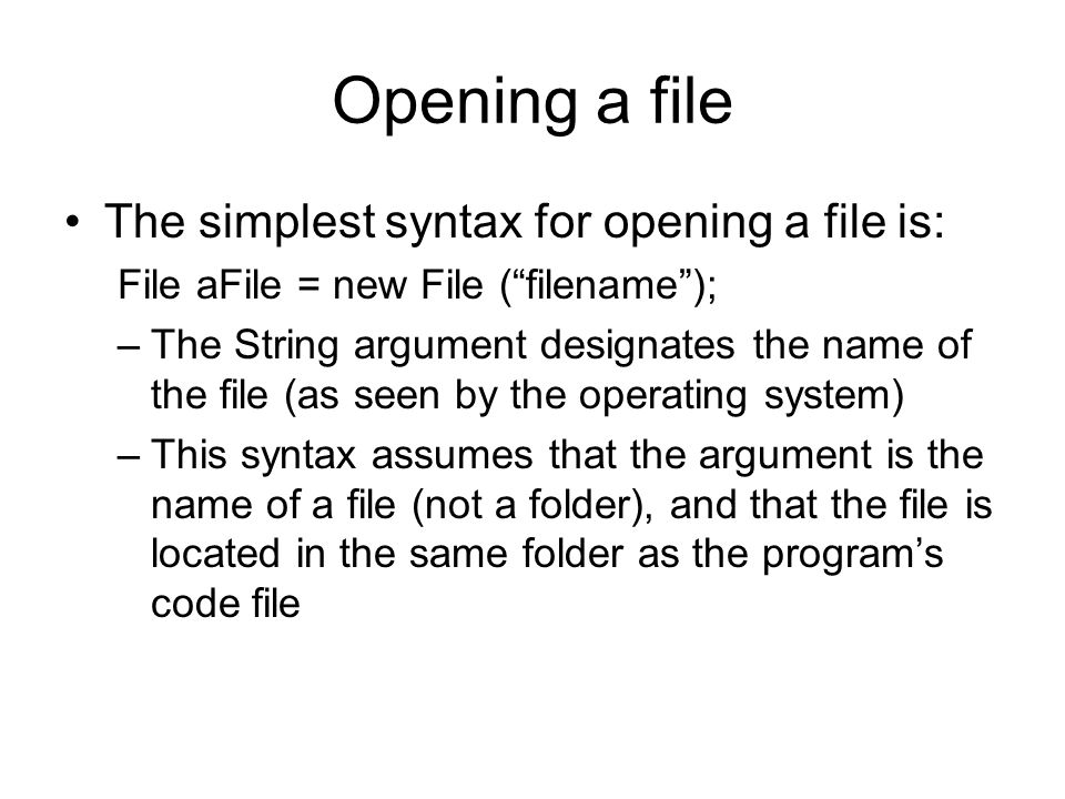 Opening a file The simplest syntax for opening a file is: File aFile = new File ( filename ); –The String argument designates the name of the file (as seen by the operating system) –This syntax assumes that the argument is the name of a file (not a folder), and that the file is located in the same folder as the program's code file