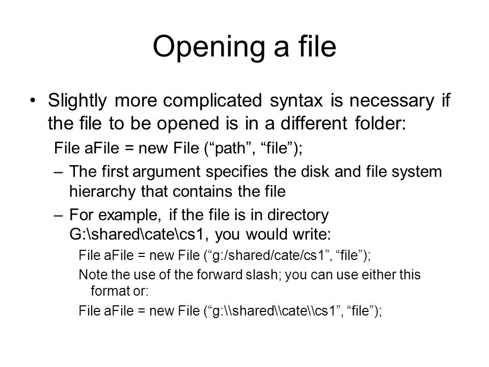 Opening a file Slightly more complicated syntax is necessary if the file to be opened is in a different folder: File aFile = new File ( path , file ); –The first argument specifies the disk and file system hierarchy that contains the file –For example, if the file is in directory G:\shared\cate\cs1, you would write: File aFile = new File ( g:/shared/cate/cs1 , file ); Note the use of the forward slash; you can use either this format or: File aFile = new File ( g:\\shared\\cate\\cs1 , file );