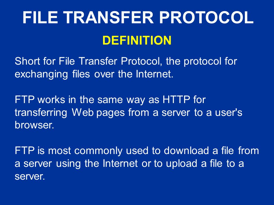 FILE TRANSFER PROTOCOL Short for File Transfer Protocol, the protocol for exchanging files over the Internet.