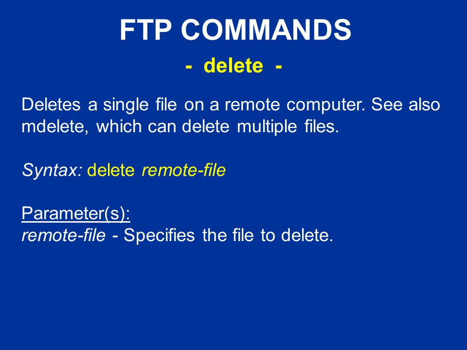 FTP COMMANDS Deletes a single file on a remote computer.