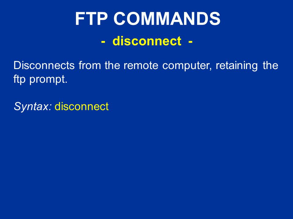 FTP COMMANDS Disconnects from the remote computer, retaining the ftp prompt.