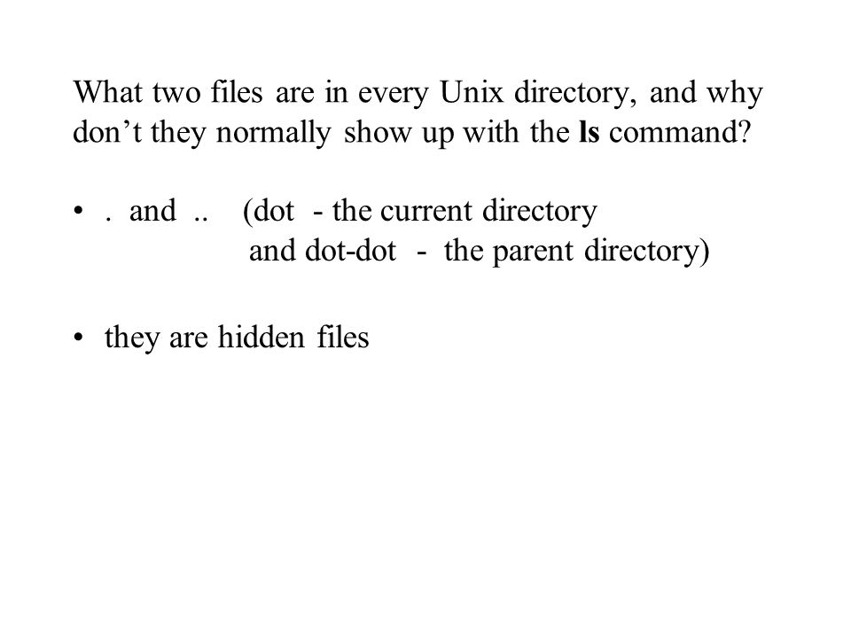 What two files are in every Unix directory, and why don't they normally show up with the ls command .