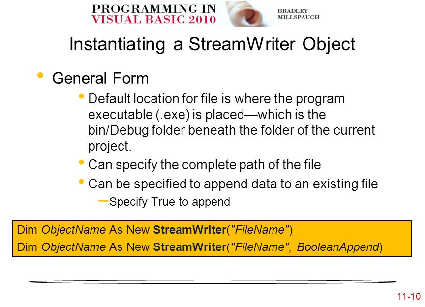11-10 Instantiating a StreamWriter Object General Form Default location for file is where the program executable (.exe) is placed—which is the bin/Debug folder beneath the folder of the current project.