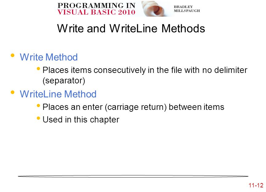 11-12 Write and WriteLine Methods Write Method Places items consecutively in the file with no delimiter (separator) WriteLine Method Places an enter (carriage return) between items Used in this chapter