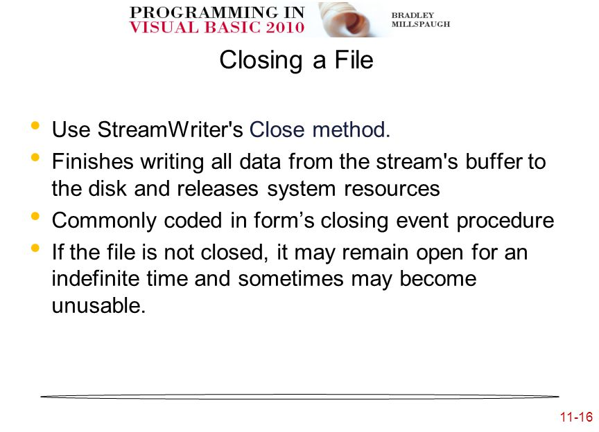 11-16 Closing a File Use StreamWriter s Close method.