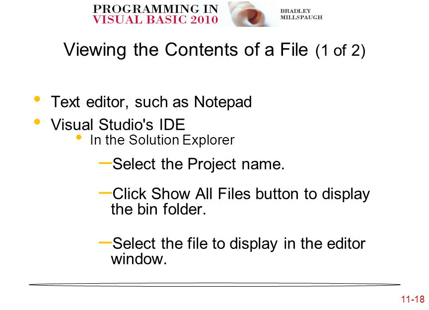 11-18 Viewing the Contents of a File (1 of 2) Text editor, such as Notepad Visual Studio s IDE In the Solution Explorer – Select the Project name.