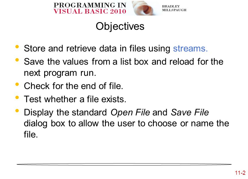 11-2 Objectives Store and retrieve data in files using streams.