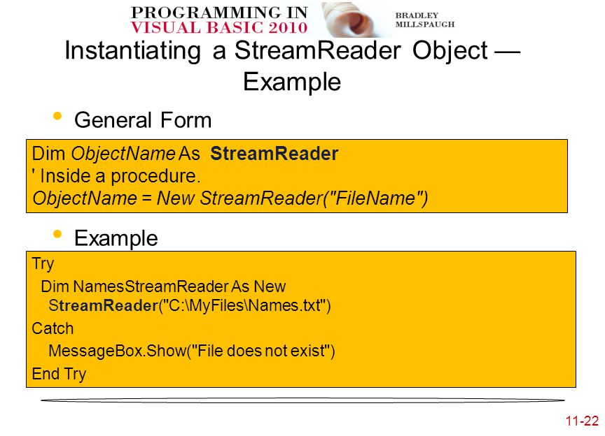 11-22 Instantiating a StreamReader Object — Example General Form Example Dim ObjectName As StreamReader Inside a procedure.