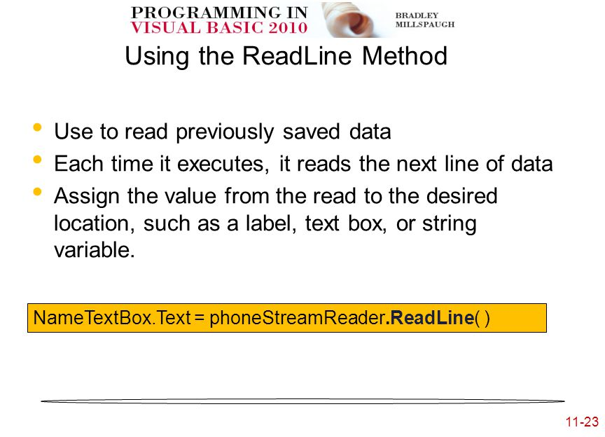 11-23 Using the ReadLine Method Use to read previously saved data Each time it executes, it reads the next line of data Assign the value from the read to the desired location, such as a label, text box, or string variable.