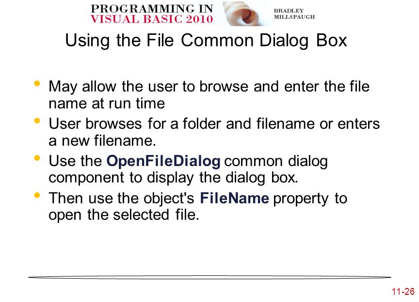 11-26 Using the File Common Dialog Box May allow the user to browse and enter the file name at run time User browses for a folder and filename or enters a new filename.