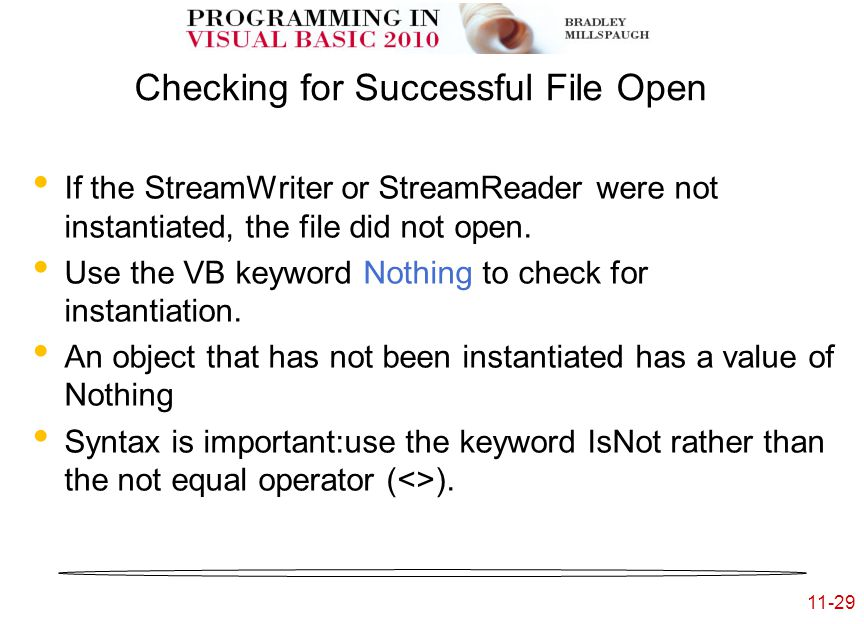 11-29 Checking for Successful File Open If the StreamWriter or StreamReader were not instantiated, the file did not open.