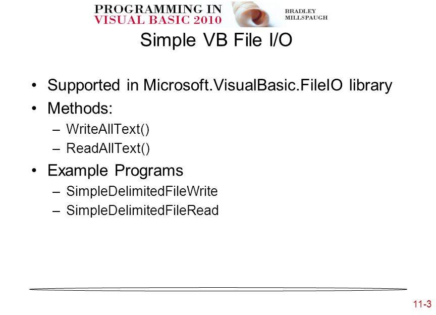 11-3 Simple VB File I/O Supported in Microsoft.VisualBasic.FileIO library Methods: –WriteAllText() –ReadAllText() Example Programs –SimpleDelimitedFileWrite –SimpleDelimitedFileRead