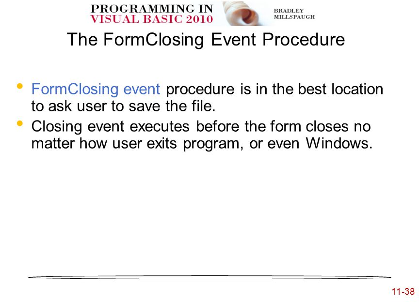 11-38 The FormClosing Event Procedure FormClosing event procedure is in the best location to ask user to save the file.