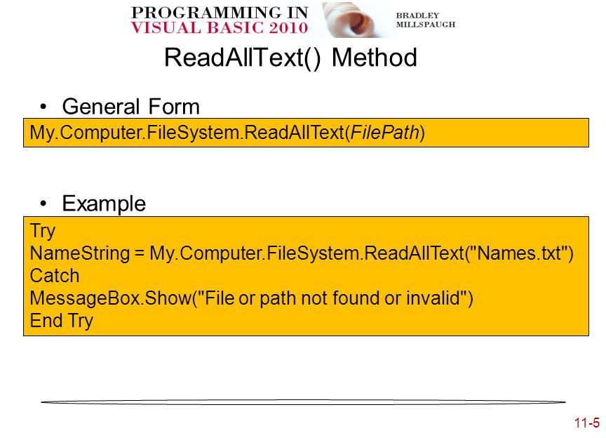 11-5 ReadAllText() Method General Form Example My.Computer.FileSystem.ReadAllText(FilePath) Try NameString = My.Computer.FileSystem.ReadAllText( Names.txt ) Catch MessageBox.Show( File or path not found or invalid ) End Try