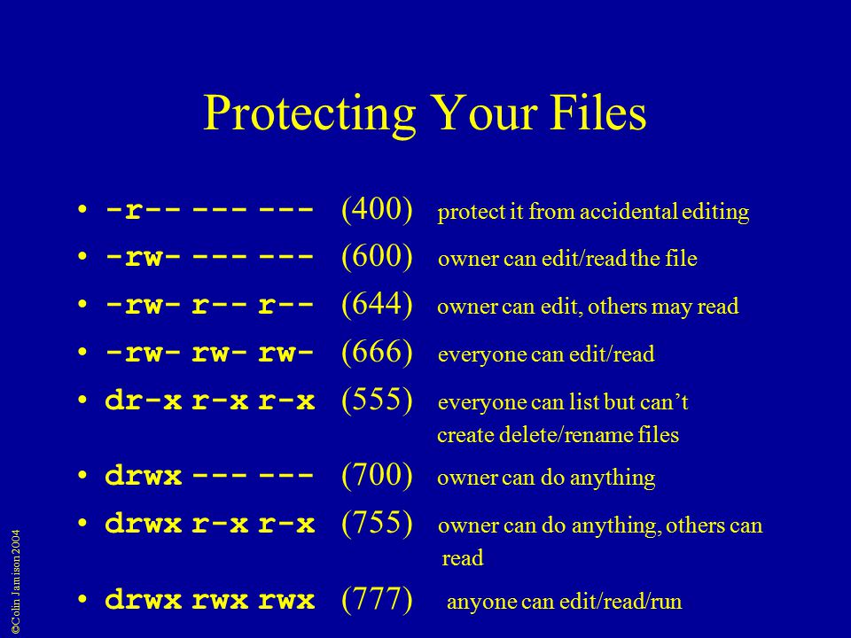 ©Colin Jamison 2004 Protecting Your Files -r (400) protect it from accidental editing -rw (600) owner can edit/read the file -rw- r-- r-- (644) owner can edit, others may read -rw- rw- rw- (666) everyone can edit/read dr-x r-x r-x (555) everyone can list but can't create delete/rename files drwx (700) owner can do anything drwx r-x r-x (755) owner can do anything, others can read drwx rwx rwx (777) anyone can edit/read/run