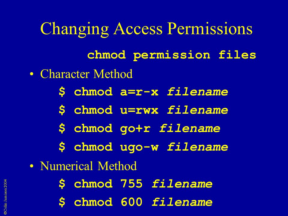 ©Colin Jamison 2004 Changing Access Permissions chmod permission files Character Method $ chmod a=r-x filename $ chmod u=rwx filename $ chmod go+r filename $ chmod ugo-w filename Numerical Method $ chmod 755 filename $ chmod 600 filename