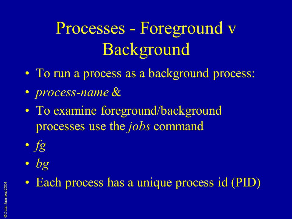 ©Colin Jamison 2004 Processes - Foreground v Background To run a process as a background process: process-name & To examine foreground/background processes use the jobs command fg bg Each process has a unique process id (PID)