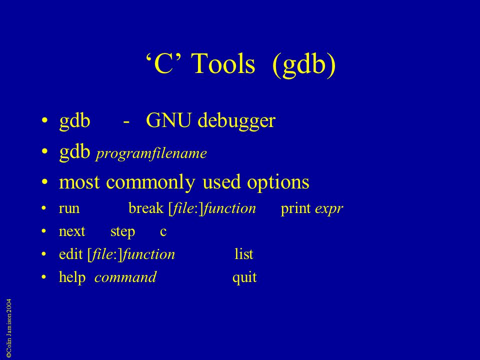 ©Colin Jamison 2004 'C' Tools (gdb) gdb - GNU debugger gdb programfilename most commonly used options run break [file:]functionprint expr next step c edit [file:]function list help command quit