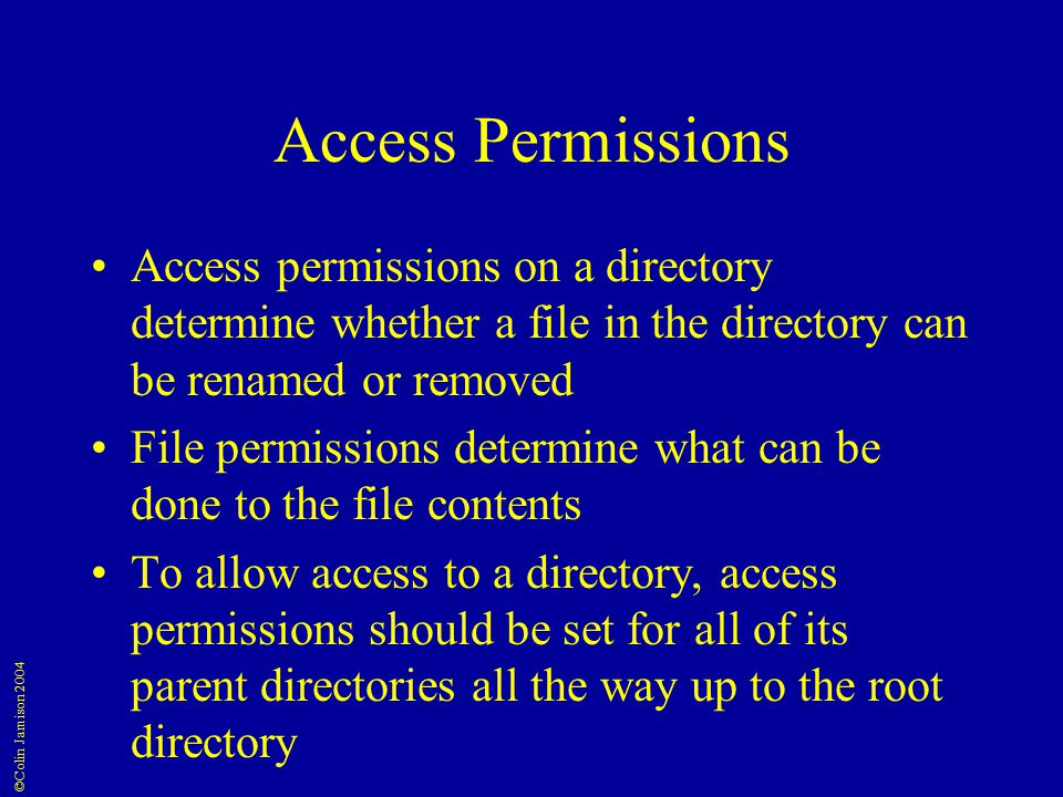 ©Colin Jamison 2004 Access Permissions Access permissions on a directory determine whether a file in the directory can be renamed or removed File permissions determine what can be done to the file contents To allow access to a directory, access permissions should be set for all of its parent directories all the way up to the root directory