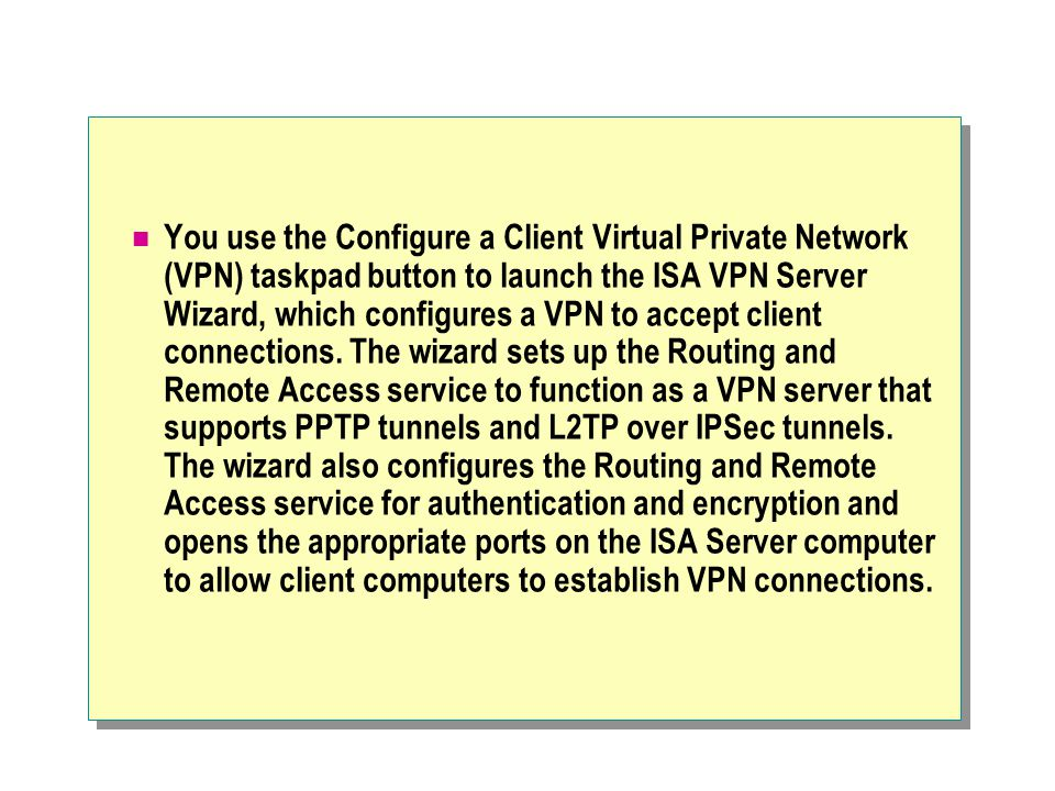 You use the Configure a Client Virtual Private Network (VPN) taskpad button to launch the ISA VPN Server Wizard, which configures a VPN to accept client connections.