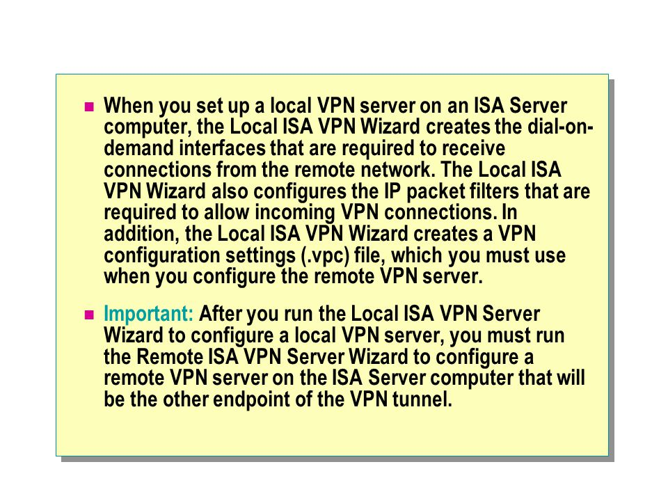 When you set up a local VPN server on an ISA Server computer, the Local ISA VPN Wizard creates the dial-on- demand interfaces that are required to receive connections from the remote network.