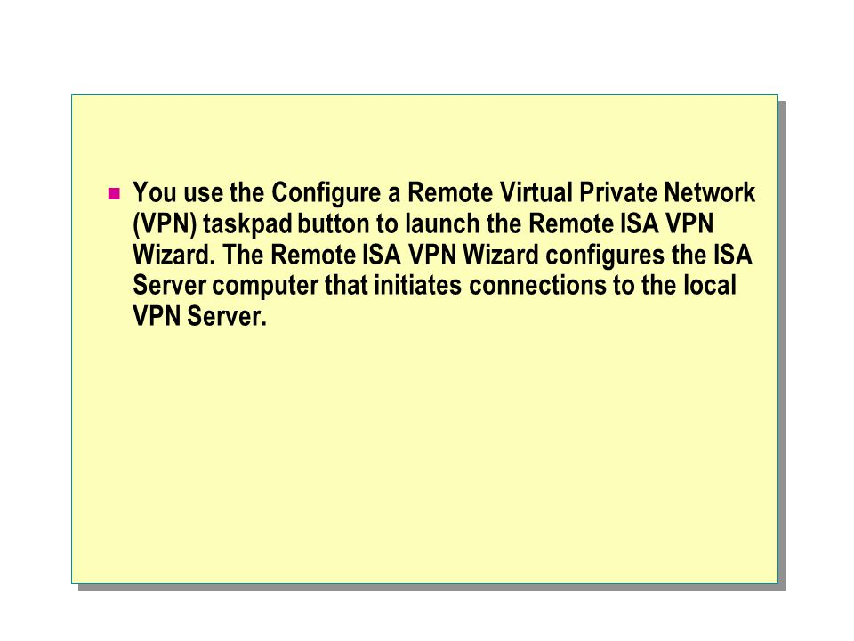You use the Configure a Remote Virtual Private Network (VPN) taskpad button to launch the Remote ISA VPN Wizard.