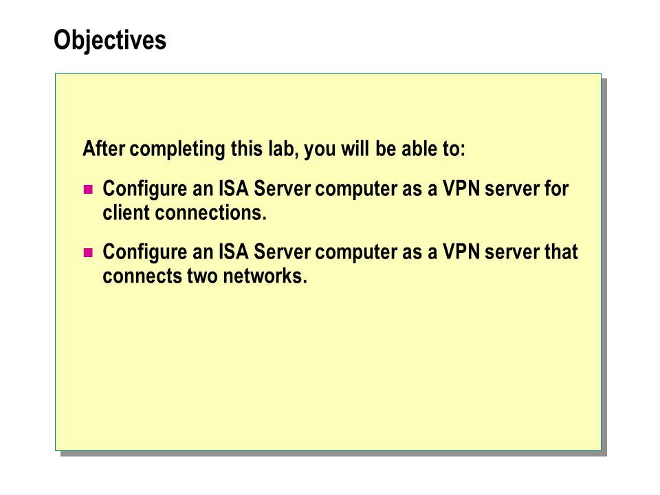 Objectives After completing this lab, you will be able to: Configure an ISA Server computer as a VPN server for client connections.