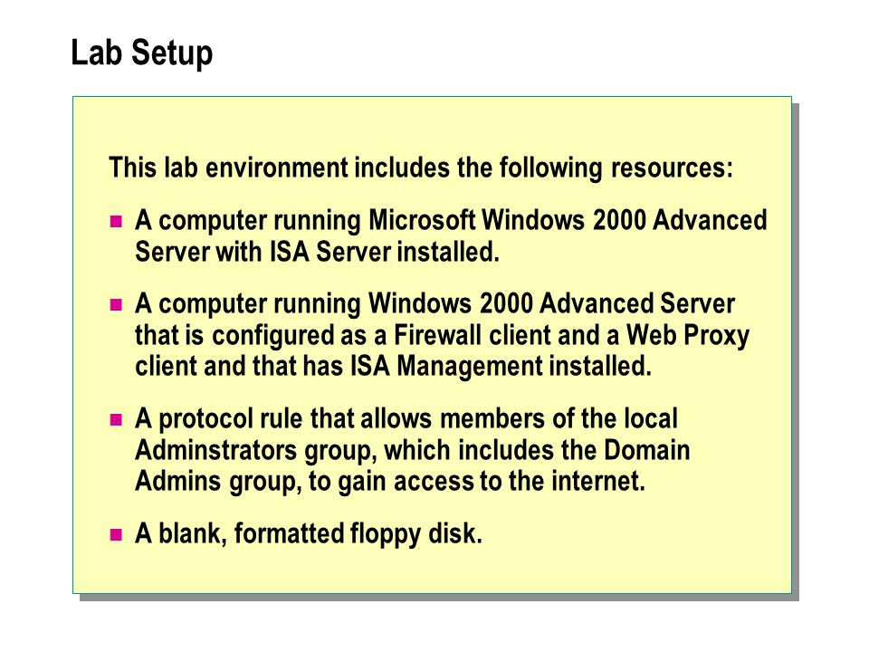 Lab Setup This lab environment includes the following resources: A computer running Microsoft Windows 2000 Advanced Server with ISA Server installed.
