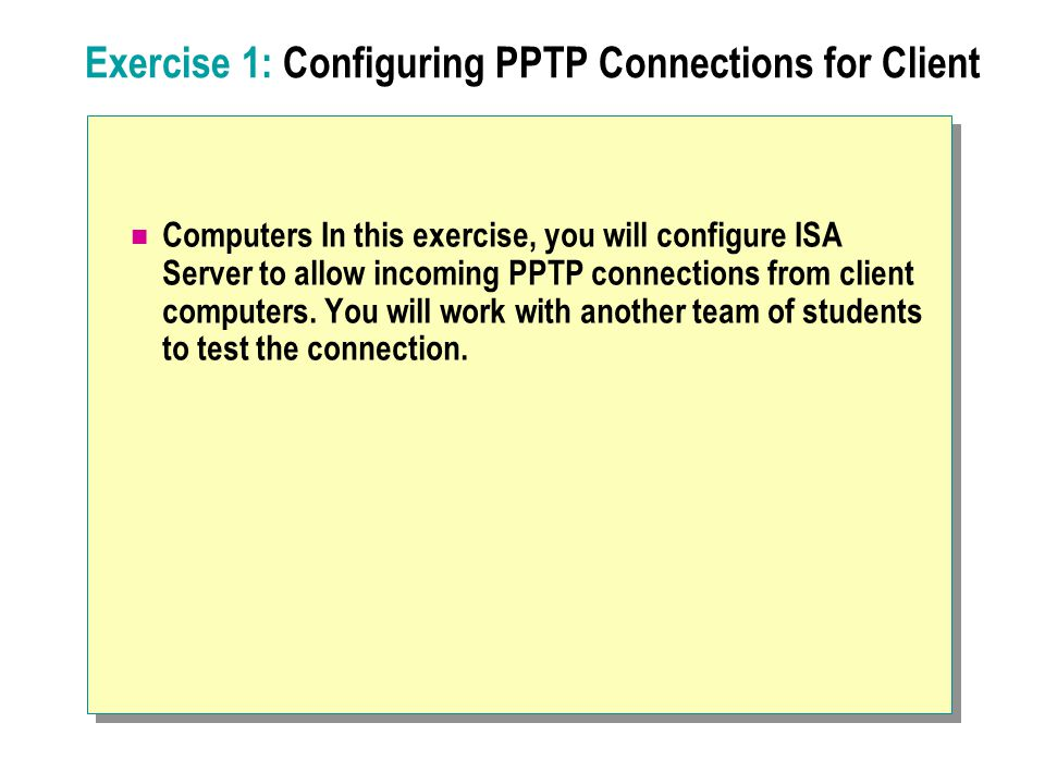 Exercise 1: Configuring PPTP Connections for Client Computers In this exercise, you will configure ISA Server to allow incoming PPTP connections from client computers.