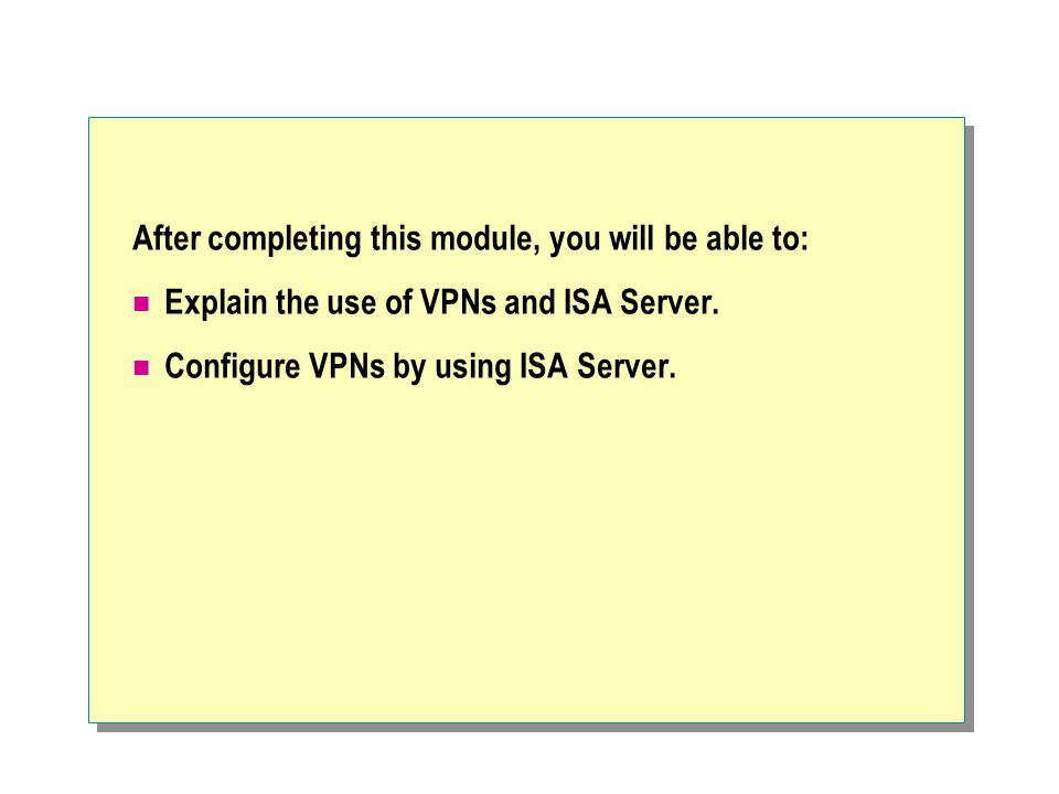 After completing this module, you will be able to: Explain the use of VPNs and ISA Server.