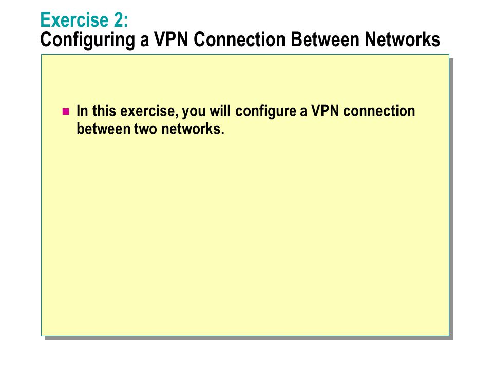 Exercise 2: Configuring a VPN Connection Between Networks In this exercise, you will configure a VPN connection between two networks.