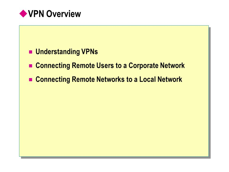  VPN Overview Understanding VPNs Connecting Remote Users to a Corporate Network Connecting Remote Networks to a Local Network