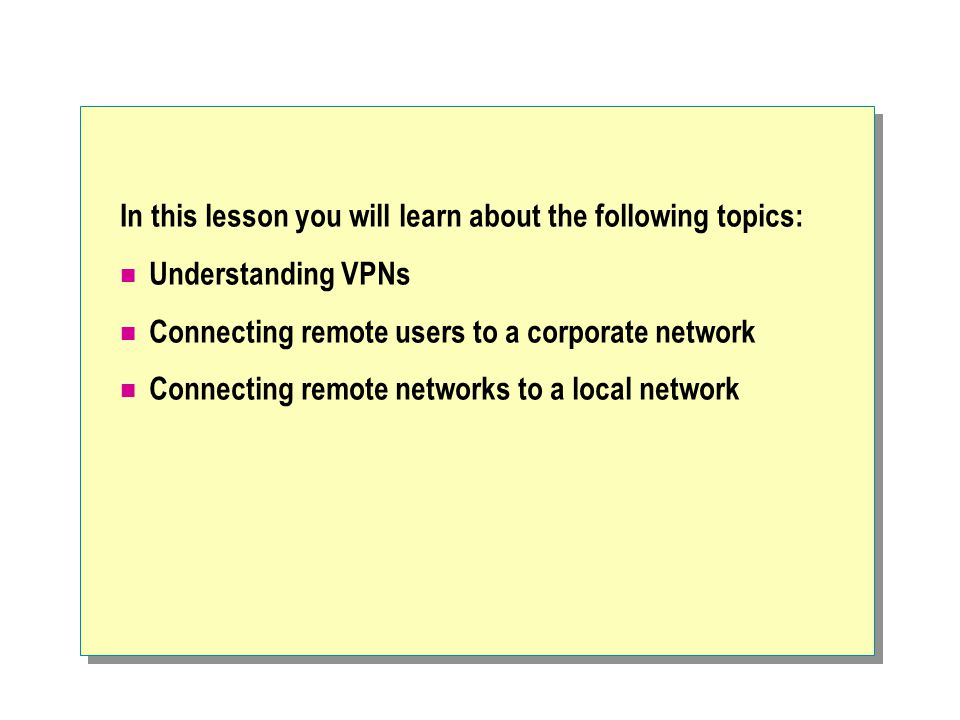 In this lesson you will learn about the following topics: Understanding VPNs Connecting remote users to a corporate network Connecting remote networks to a local network