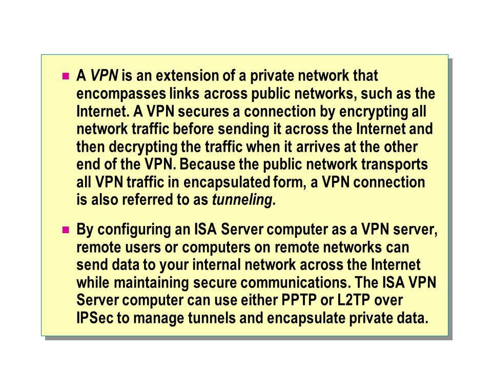 A VPN is an extension of a private network that encompasses links across public networks, such as the Internet.