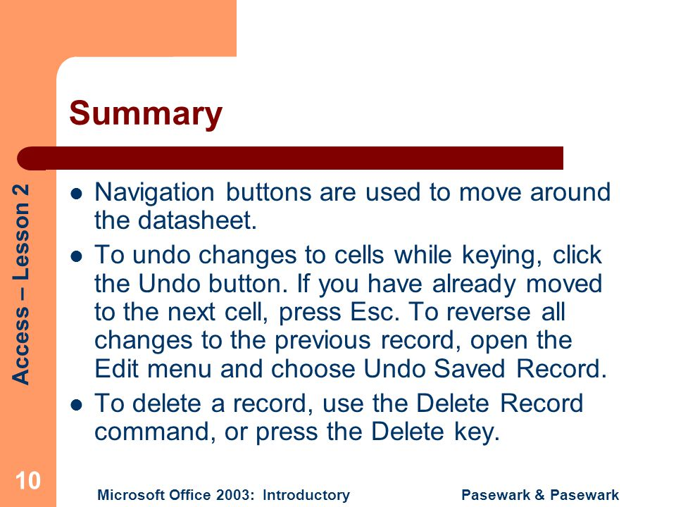 Access – Lesson 2 Microsoft Office 2003: Introductory Pasewark & Pasewark 10 Summary Navigation buttons are used to move around the datasheet.