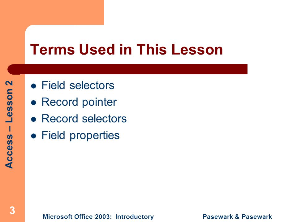 Access – Lesson 2 Microsoft Office 2003: Introductory Pasewark & Pasewark 3 Terms Used in This Lesson Field selectors Record pointer Record selectors Field properties