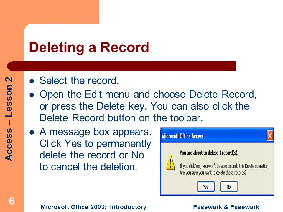 Access – Lesson 2 Microsoft Office 2003: Introductory Pasewark & Pasewark 6 Deleting a Record Select the record.