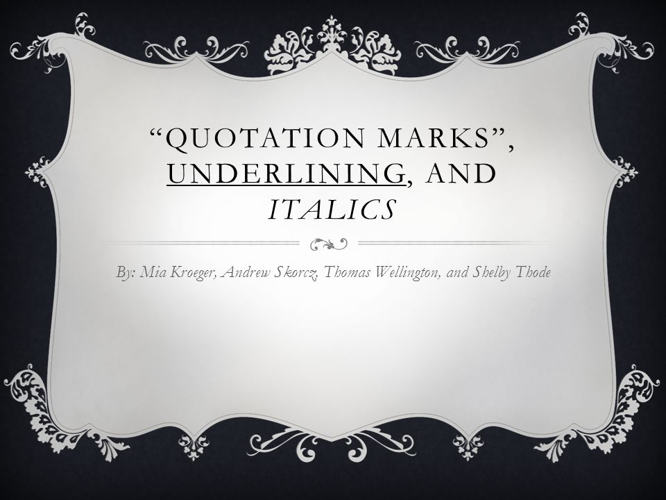 QUOTATION MARKS , UNDERLINING, AND ITALICS By: Mia Kroeger, Andrew Skorcz, Thomas Wellington, and Shelby Thode