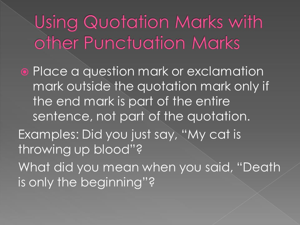  Place a question mark or exclamation mark outside the quotation mark only if the end mark is part of the entire sentence, not part of the quotation.